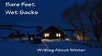 BARE FEET, WET SOCKS: WRITING ABOUT WINTER.
