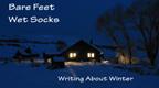 BARE FEET, WET SOCKS: WRITING ABOUT WINTER.